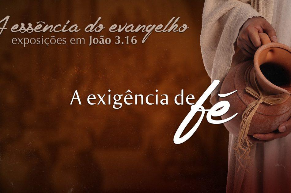 Série: A essência do evangelho – A Exigência da Fé