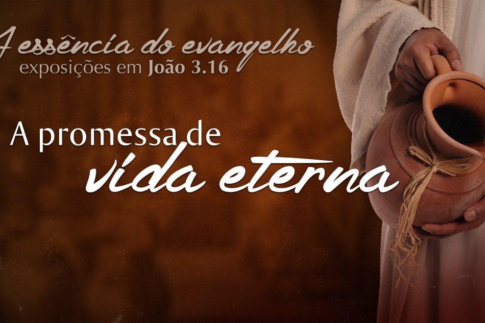 Série: A essência do evangelho – A Promessa De Vida Eterna